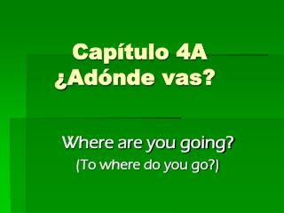 Capítulo  4A ¿ Adónde  vas?