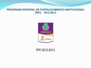 PROGRAMA INTEGRAL DE FORTALECIMIENTO INSTITUCIONAL (PIFI)    2012-2013
