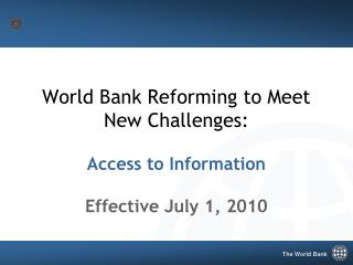 World Bank Reforming to Meet  New Challenges: Access to Information Effective July 1, 2010