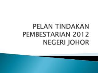 PELAN TINDAKAN PEMBESTARIAN 2012 NEGERI JOHOR