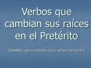 Verbos que cambian sus raíces en el Pretérito (También, son conocidos como verbos sandalias.)