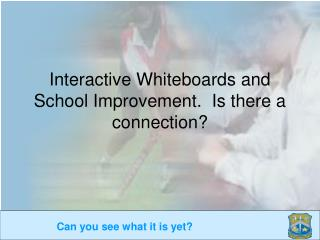 Interactive Whiteboards and School Improvement.  Is there a connection?