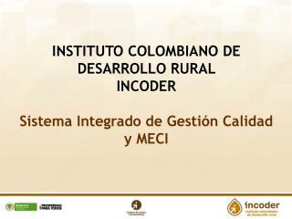 INSTITUTO COLOMBIANO DE DESARROLLO RURAL  INCODER  Sistema Integrado de Gestión Calidad y MECI
