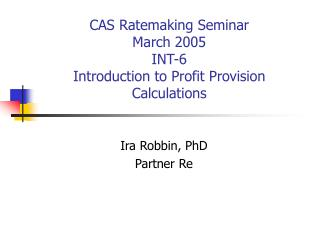 CAS Ratemaking Seminar March 2005 INT-6 Introduction to Profit Provision Calculations