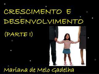 CRESCIMENTO  E DESENVOLVIMENTO (PARTE I) Mariana de Melo Gadelha
