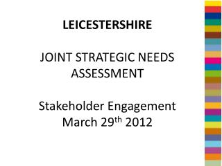 LEICESTERSHIRE JOINT STRATEGIC NEEDS ASSESSMENT  Stakeholder Engagement March 29 th  2012