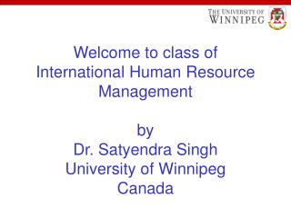 Welcome to class of International Human Resource Management  by Dr. Satyendra Singh University of Winnipeg Canada