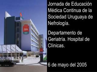 Jornada de Educaci n M dica Continua de la Sociedad Uruguaya de Nefrolog a. Departamento de Geriatr a. Hospital de Cl ni