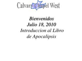 Bienvenidos Julio 18, 2010 Introduccion al Libro  de Apocalipsis