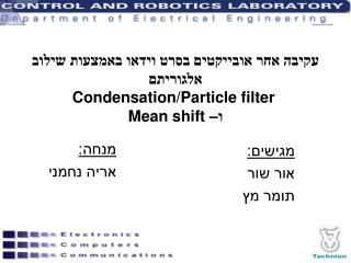 עקיבה אחר אובייקטים בסרט וידאו באמצעות שילוב אלגוריתם Condensation/Particle filter ו– Mean shift