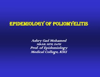Epidemiology of Poliomyelitis Ashry Gad Mohamed MBchB, MPH, DrPH Prof. of Epidemiology