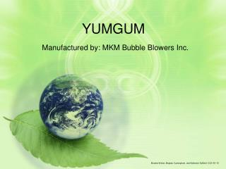 YUMGUM Manufactured by: MKM Bubble Blowers Inc.