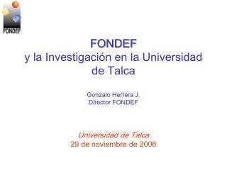 FONDEF y la Investigación en la Universidad de Talca Gonzalo Herrera J. Director FONDEF