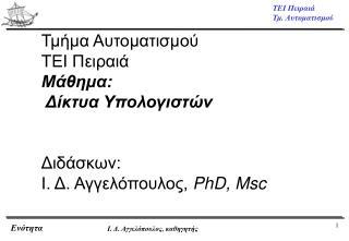 Τμήμα Αυτοματισμού ΤΕΙ Πειραιά Μάθημα:  Δίκτυα Υπολογιστών Διδάσκων:  Ι. Δ. Αγγελόπουλος, PhD, Msc