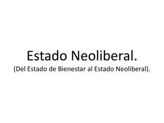 Estado Neoliberal. (Del Estado de Bienestar al Estado Neoliberal).