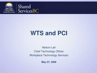 WTS and PCI Nelson Lah  Chief Technology Officer Workplace Technology Services May 27, 2009