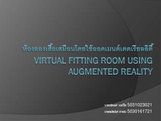 ห้องลองเสื้อเสมือนโดยใช้ออคเมนต์เตดเรียลลิตี้ Virtual Fitting Room Using Augmented Reality
