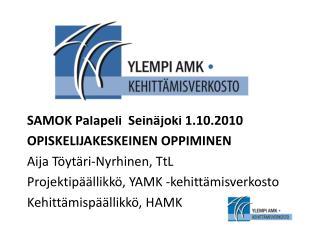 SAMOK Palapeli  Seinäjoki 1.10.2010 OPISKELIJAKESKEINEN OPPIMINEN Aija Töytäri-Nyrhinen, TtL
