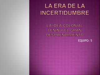 La era de la incertidumbre la idea colonial lenin y el gran desprendimiento