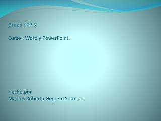 Grupo : CP. 2 Curso : Word y PowerPoint. Hecho por  Marcos Roberto Negrete Soto……