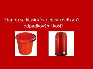 Stanou se klasické archivy kbelíky, či odpadkovými koši?