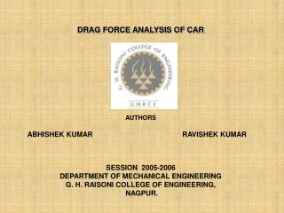 DRAG FORCE ANALYSIS OF CAR AUTHORS          ABHISHEK KUMAR				 RAVISHEK KUMAR SESSION  2005-2006