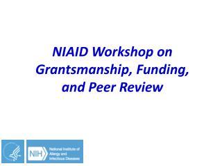NIAID  W orkshop on  Grantsmanship , Funding,  and Peer Review