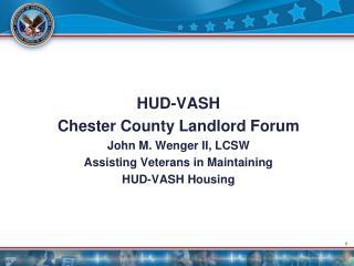 HUD-VASH  Chester County Landlord Forum John M. Wenger II, LCSW Assisting Veterans in Maintaining