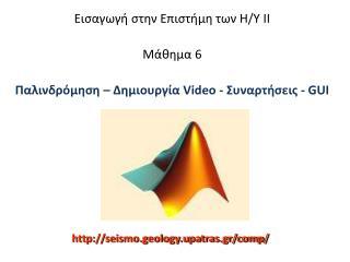 Εισαγωγή στην Επιστήμη των Η/Υ ΙΙ Μάθημα  6 Παλινδρόμηση – Δημιουργία  Video  - Συναρτήσεις  - GUI