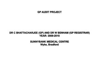 GP AUDIT PROJECT       DR C BHATTACHARJEE GP AND DR W BENHAM GP REGISTRAR YEAR: 2009-2010  SUNNYBANK MEDICAL CENTRE Wyke