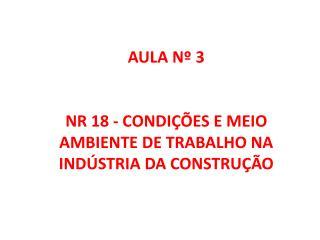 AULA Nº 3 NR 18 - CONDIÇÕES E MEIO AMBIENTE DE TRABALHO  NA INDÚSTRIA DA CONSTRUÇÃO