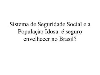Sistema de Seguridade Social e a Popula��o Idosa: � seguro envelhecer no Brasil?