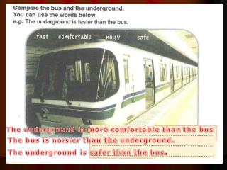 The  underground is  more comfortable than the bus