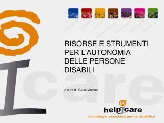 RISORSE E STRUMENTI PER L'AUTONOMIA DELLE PERSONE DISABILI A cura di  Giulio Vaccari