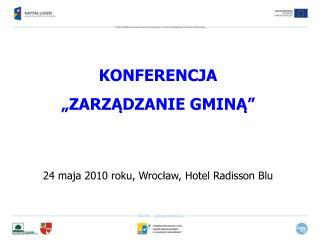 """KONFERENCJA """"ZARZĄDZANIE GMINĄ"""" 24 maja 2010 roku, Wrocław, Hotel Radisson Blu"""