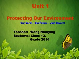 Unit 1   Protecting Our Environment Our Earth – Our Future – Just Save It! Teacher:  Wang Nianying