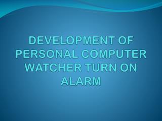 DEVELOPMENT OF PERSONAL COMPUTER WATCHER TURN ON ALARM