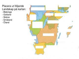 Placera ut följande Landskap på kartan:  Blekinge  Gotland  Skåne  Småland  Öland