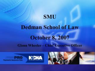 SMU  Dedman School of Law October 8, 2007 Glenn Wheeler   Chief Executive Officer