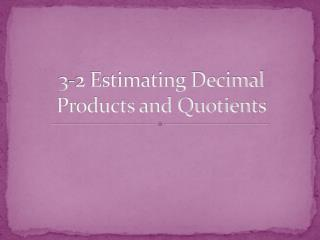3-2 Estimating Decimal Products and Quotients