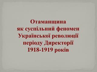 Отаманщина  як суспільний феномен Української революції періоду Директорії  1918-1919 років