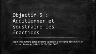 Objectif  5 :  Additionner et soustraire les  fractions
