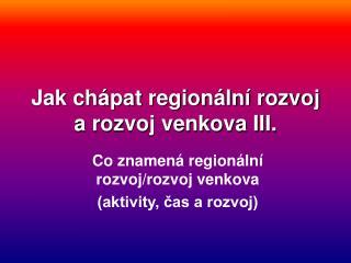 Jak chápat regionální rozvoj a rozvoj venkova III.