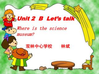 Unit 2  B  Let's talk Where is the science museum ?