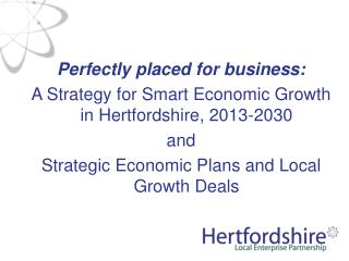 Perfectly placed for business:   A Strategy for Smart Economic Growth in Hertfordshire, 2013-2030