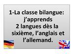 1-La classe bilangue: j apprends  2 langues d s la sixi me, l anglais et l allemand.