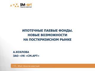 Ипотечные паевые фонды. Новые возможности на посткризисном  рынке А.Хохлова ЗАО  «УК « СМ.арт »