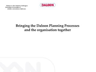 Bringing the Daloon Planning Processes and the organisation together