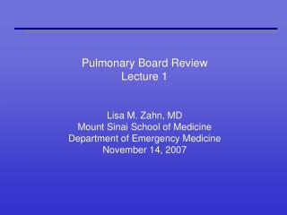 Pulmonary Board Review Lecture 1   Lisa M. Zahn, MD Mount Sinai School of Medicine Department of Emergency Medicine Nove