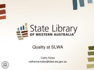 Quality at SLWA Cathy Kelso catherine.kelso@slwa.wa.au